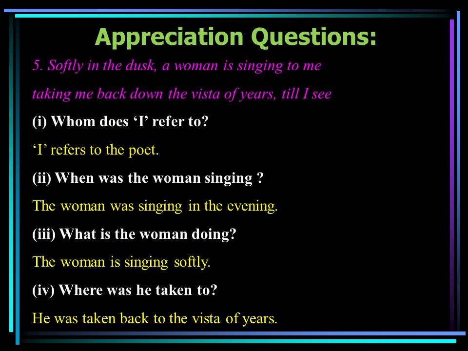 Appreciation Questions: 5. Softly in the dusk, a woman is singing to me taking me back down the vista of years, till I see (i) Whom does I refer to? I