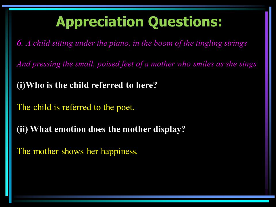 Appreciation Questions: 6. A child sitting under the piano, in the boom of the tingling strings And pressing the small, poised feet of a mother who sm