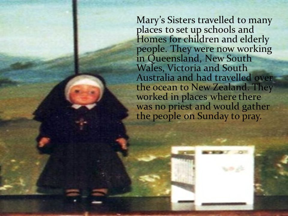 Marys Sisters travelled to many places to set up schools and Homes for children and elderly people.
