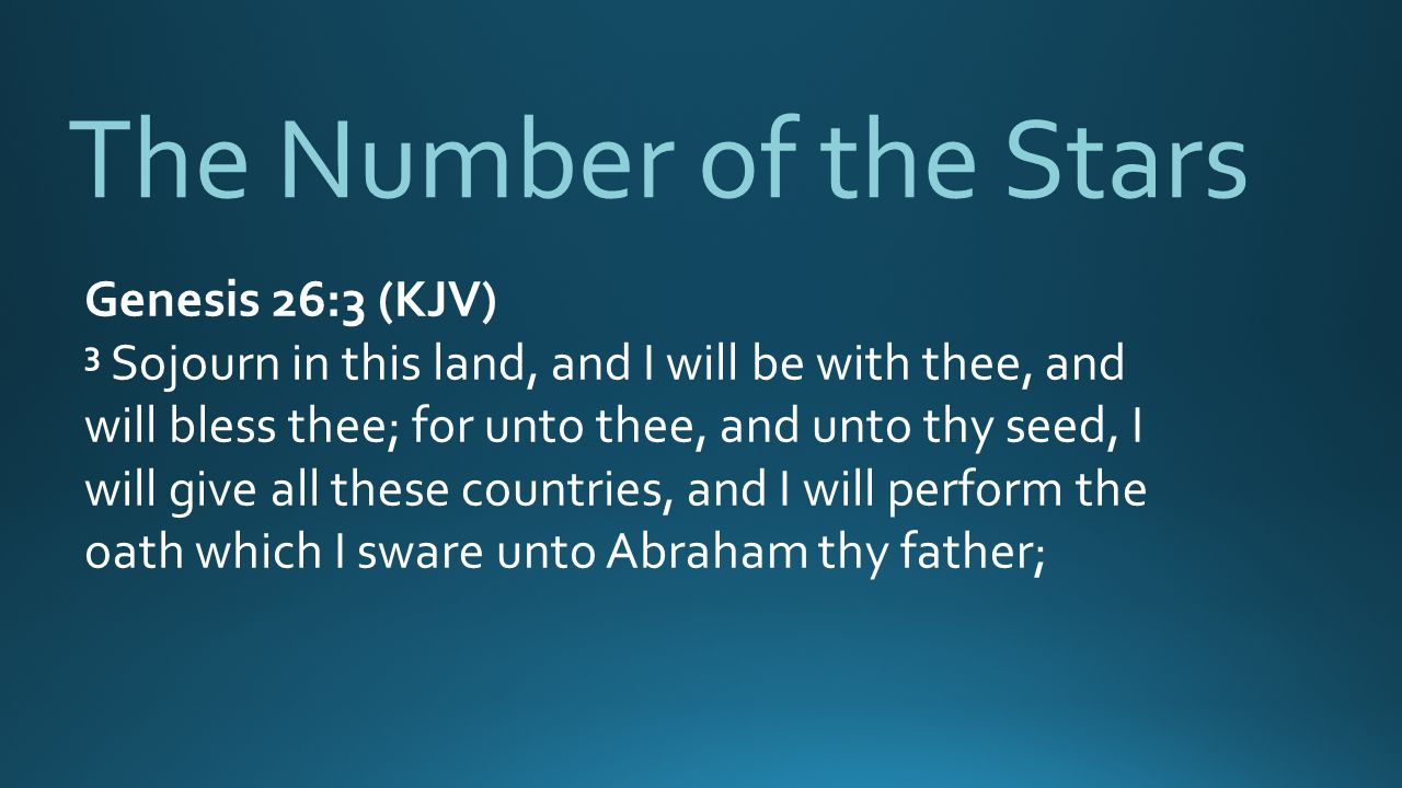 The Number of the Stars Genesis 26:3 (KJV) 3 Sojourn in this land, and I will be with thee, and will bless thee; for unto thee, and unto thy seed, I will give all these countries, and I will perform the oath which I sware unto Abraham thy father;