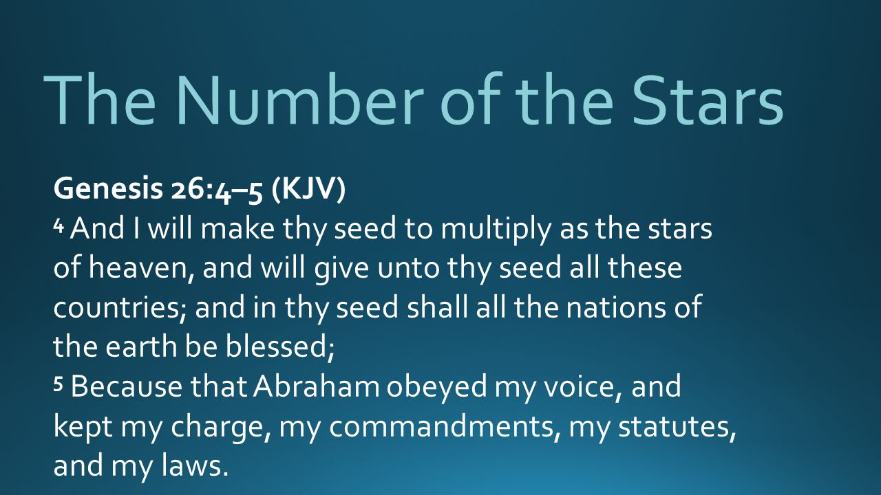The Number of the Stars Genesis 26:4–5 (KJV) 4 And I will make thy seed to multiply as the stars of heaven, and will give unto thy seed all these countries; and in thy seed shall all the nations of the earth be blessed; 5 Because that Abraham obeyed my voice, and kept my charge, my commandments, my statutes, and my laws.