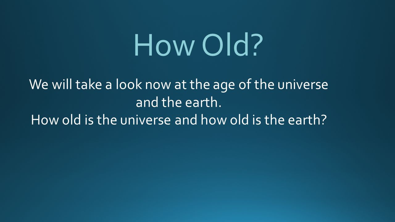 How Old.We will take a look now at the age of the universe and the earth.