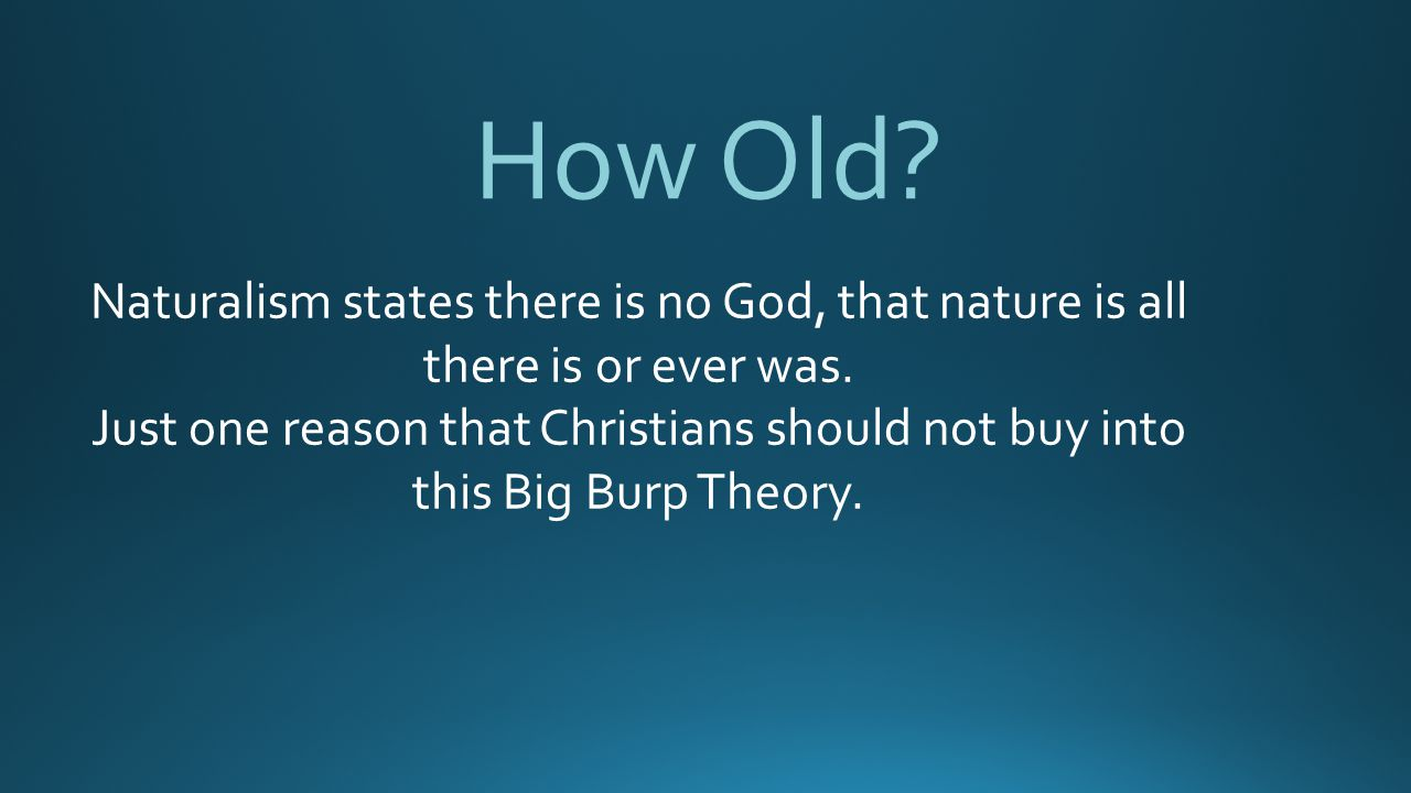 How Old.Naturalism states there is no God, that nature is all there is or ever was.
