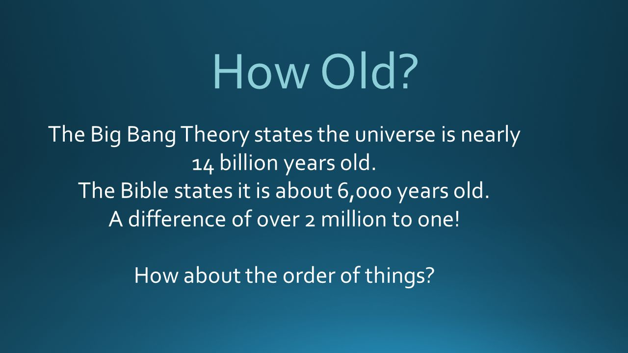 How Old.The Big Bang Theory states the universe is nearly 14 billion years old.