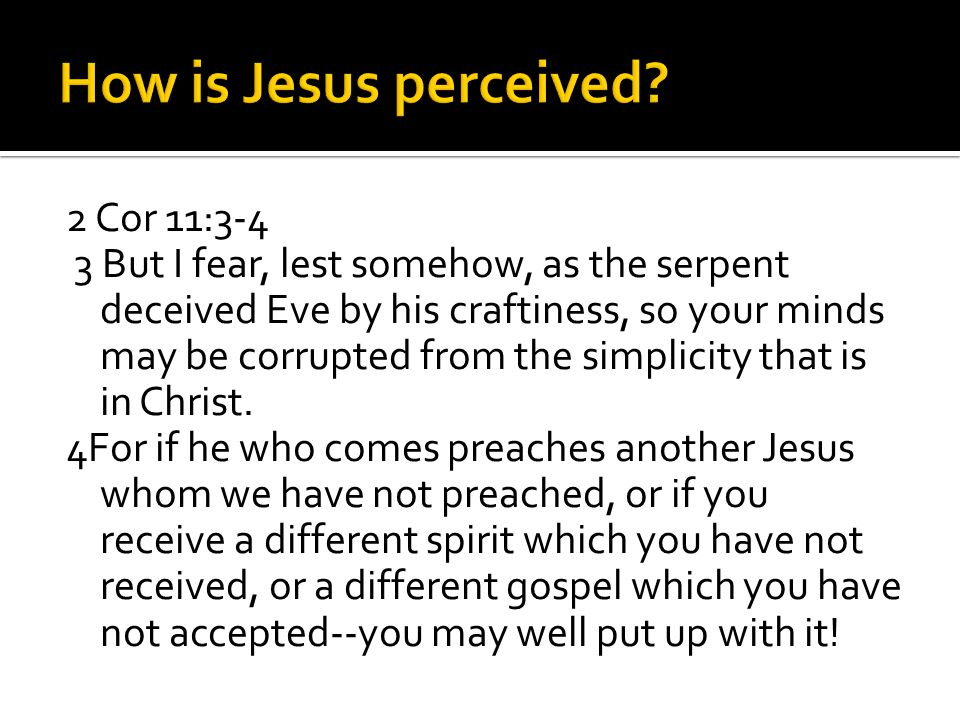 2 Cor 11:3-4 3 But I fear, lest somehow, as the serpent deceived Eve by his craftiness, so your minds may be corrupted from the simplicity that is in Christ.