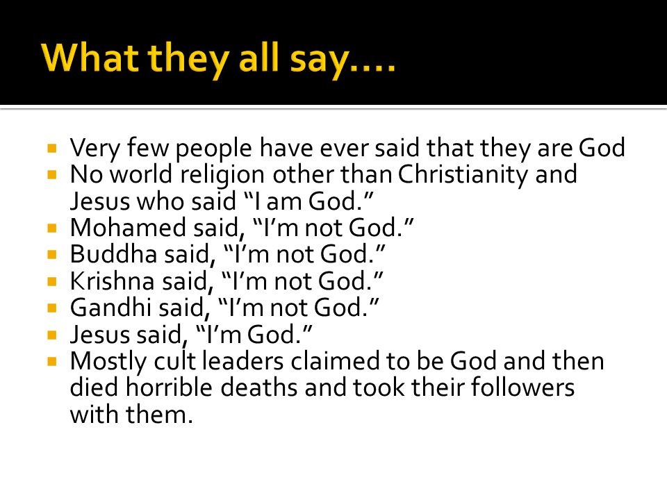 Very few people have ever said that they are God No world religion other than Christianity and Jesus who said I am God.