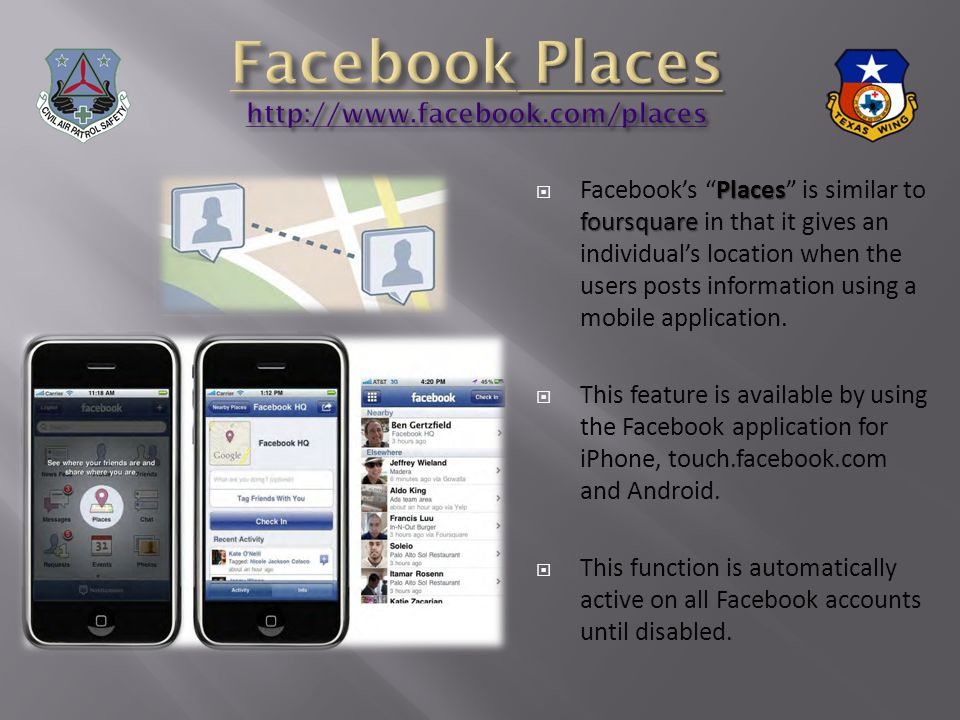 Places foursquare Facebooks Places is similar to foursquare in that it gives an individuals location when the users posts information using a mobile application.