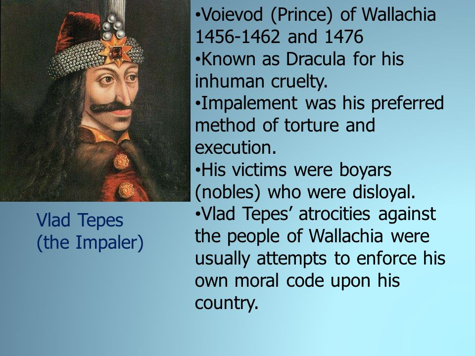 Voievod (Prince) of Wallachia 1456-1462 and 1476 Known as Dracula for his inhuman cruelty.