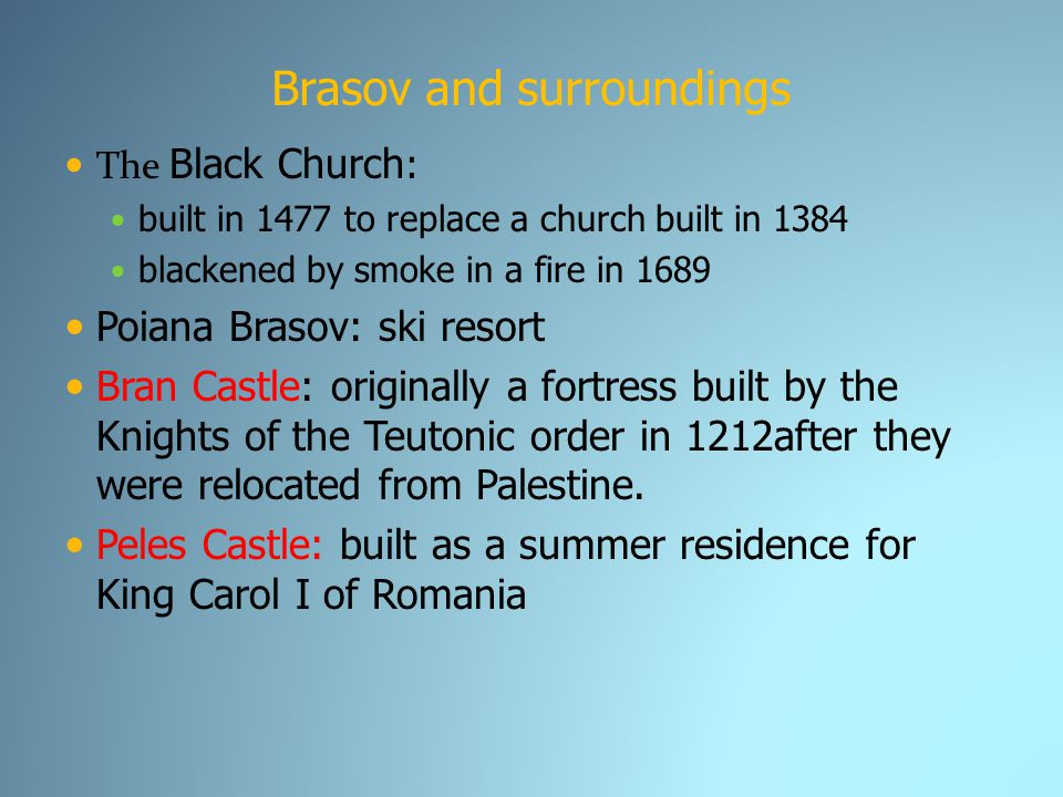 Brasov and surroundings The Black Church : built in 1477 to replace a church built in 1384 blackened by smoke in a fire in 1689 Poiana Brasov: ski resort Bran Castle: originally a fortress built by the Knights of the Teutonic order in 1212after they were relocated from Palestine.