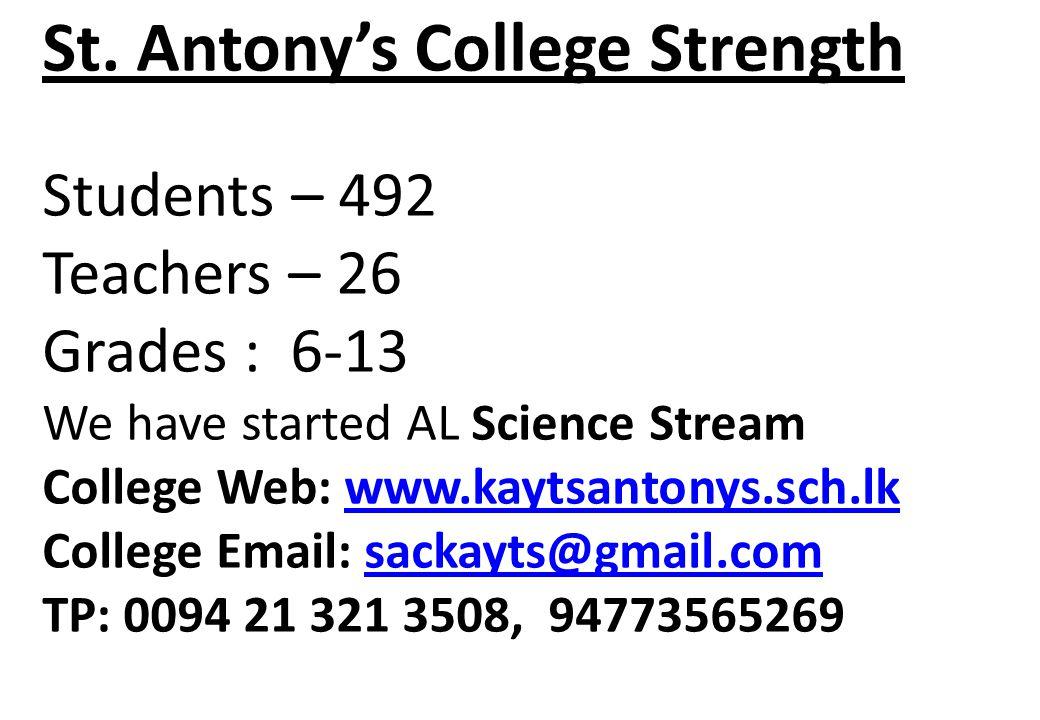 St. Antonys College Strength Students – 492 Teachers – 26 Grades : 6-13 We have started AL Science Stream College Web: www.kaytsantonys.sch.lk College