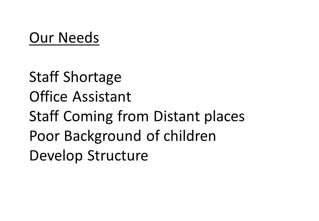 Our Needs Staff Shortage Office Assistant Staff Coming from Distant places Poor Background of children Develop Structure