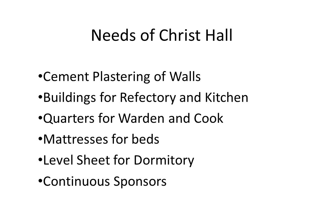 Needs of Christ Hall Cement Plastering of Walls Buildings for Refectory and Kitchen Quarters for Warden and Cook Mattresses for beds Level Sheet for Dormitory Continuous Sponsors