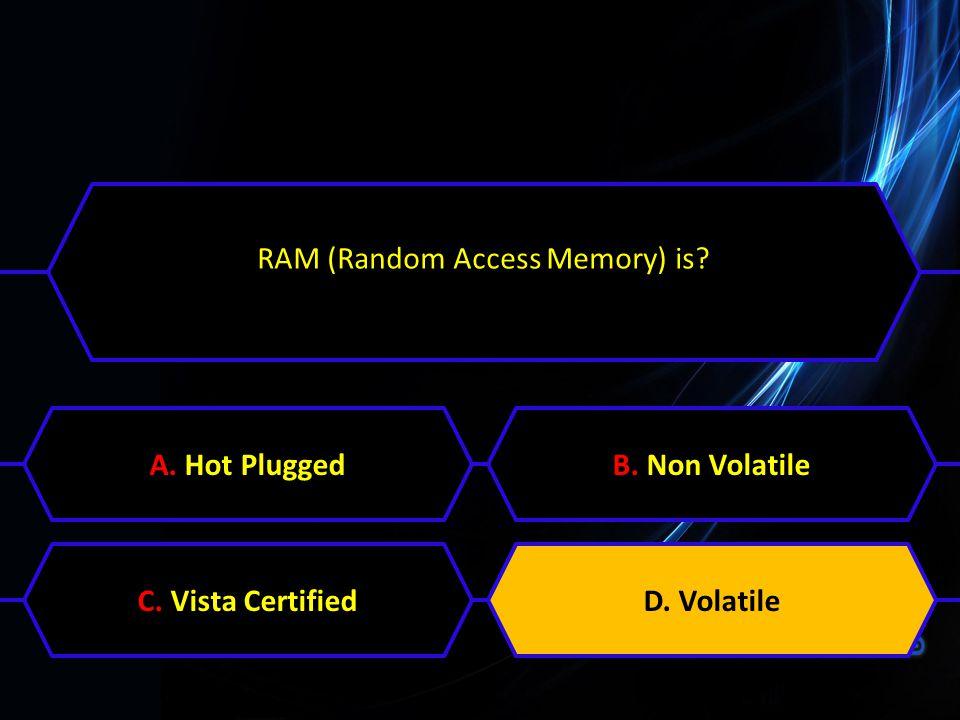 RAM (Random Access Memory) is? A. Hot PluggedB. Non VolatileC. Vista CertifiedD. Volatile