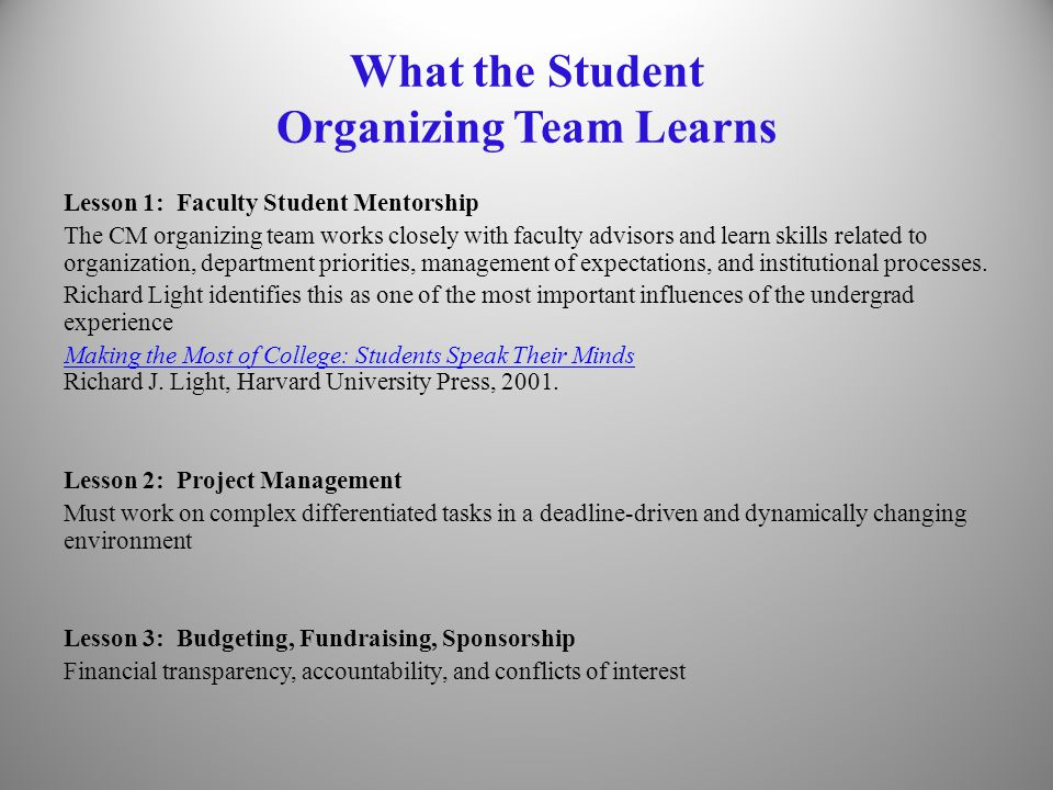 What the Student Organizing Team Learns Lesson 1: Faculty Student Mentorship The CM organizing team works closely with faculty advisors and learn skills related to organization, department priorities, management of expectations, and institutional processes.