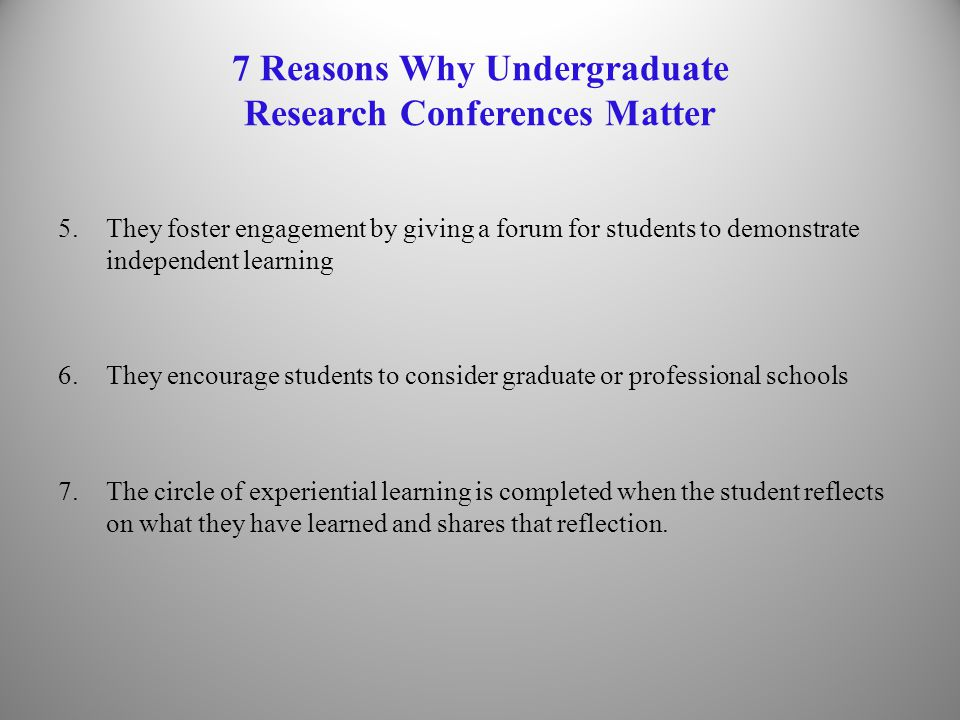 7 Reasons Why Undergraduate Research Conferences Matter 5.They foster engagement by giving a forum for students to demonstrate independent learning 6.They encourage students to consider graduate or professional schools 7.The circle of experiential learning is completed when the student reflects on what they have learned and shares that reflection.