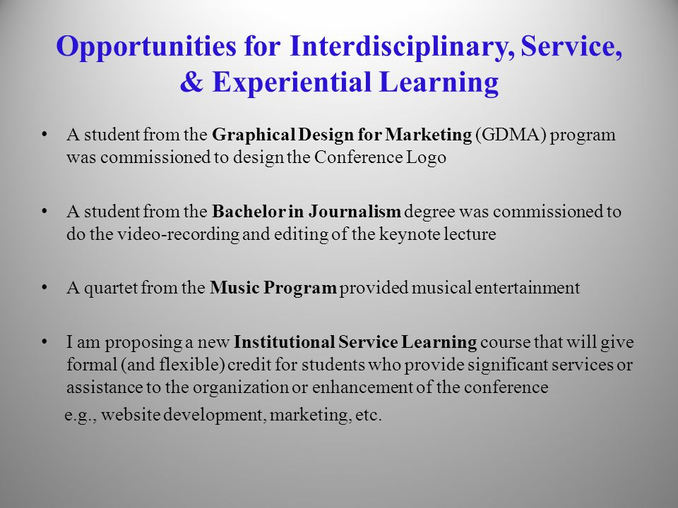 Opportunities for Interdisciplinary, Service, & Experiential Learning A student from the Graphical Design for Marketing (GDMA) program was commissioned to design the Conference Logo A student from the Bachelor in Journalism degree was commissioned to do the video-recording and editing of the keynote lecture A quartet from the Music Program provided musical entertainment I am proposing a new Institutional Service Learning course that will give formal (and flexible) credit for students who provide significant services or assistance to the organization or enhancement of the conference e.g., website development, marketing, etc.