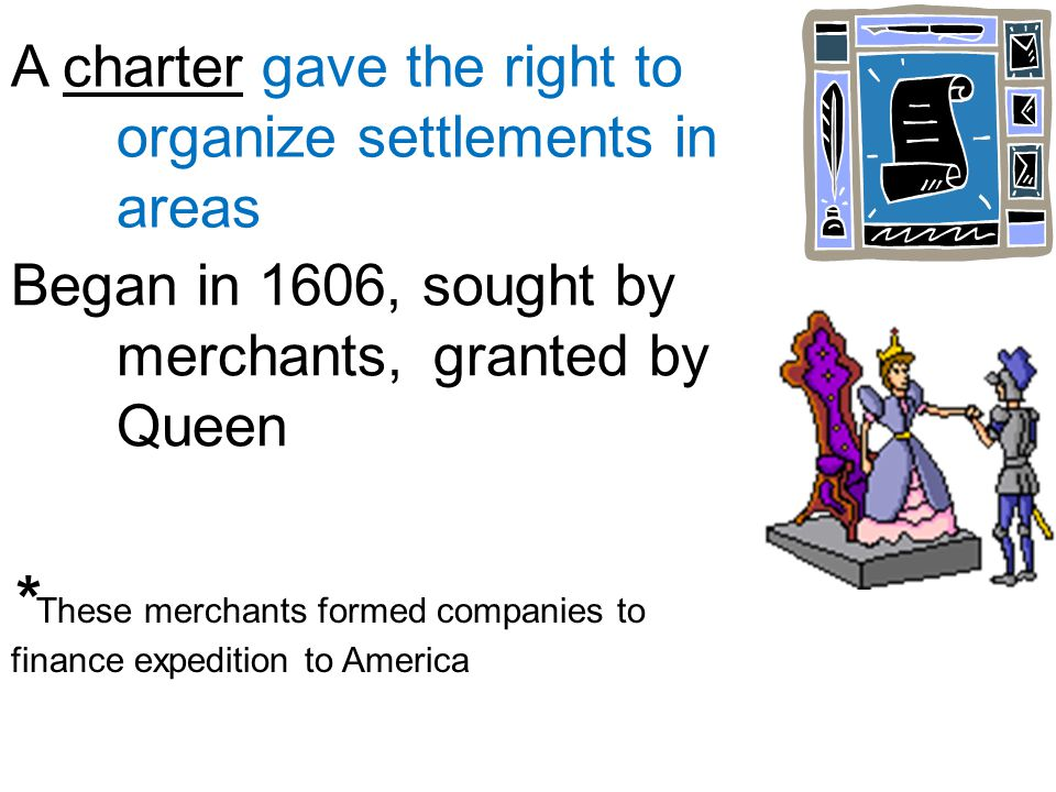 A charter gave the right to organize settlements in areas * These merchants formed companies to finance expedition to America Began in 1606, sought by