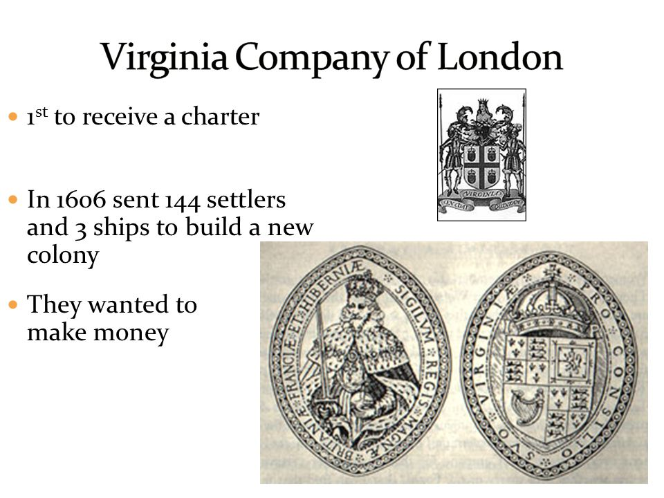 1 st to receive a charter In 1606 sent 144 settlers and 3 ships to build a new colony They wanted to make money