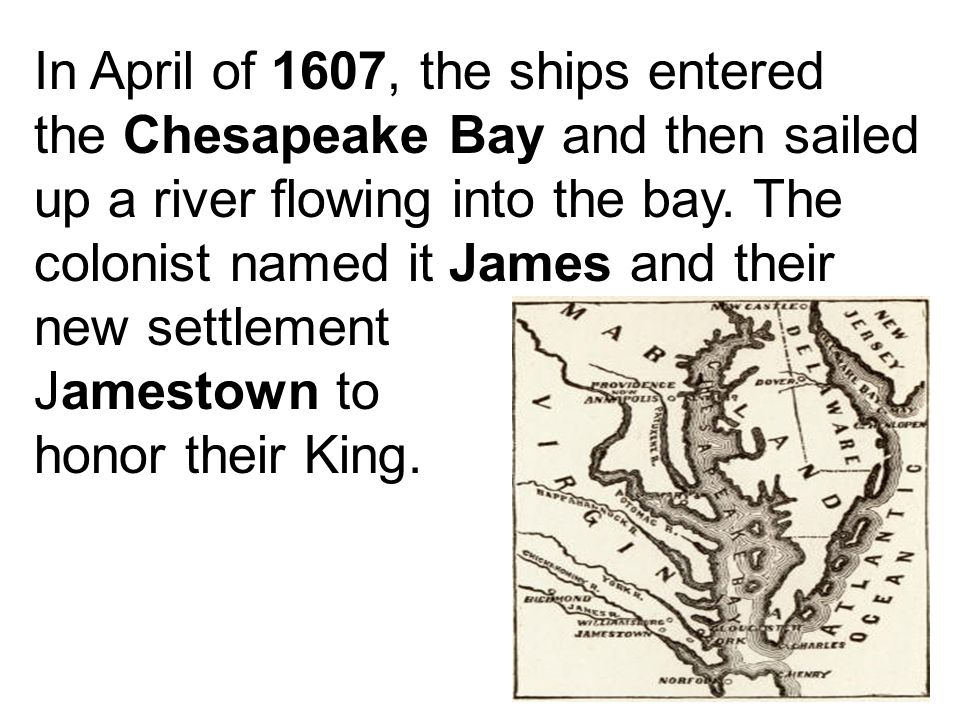 In April of 1607, the ships entered the Chesapeake Bay and then sailed up a river flowing into the bay. The colonist named it James and their new sett