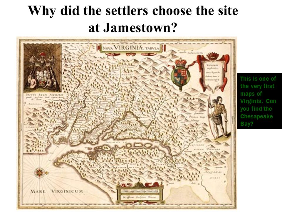 Why did the settlers choose the site at Jamestown? This is one of the very first maps of Virginia. Can you find the Chesapeake Bay?