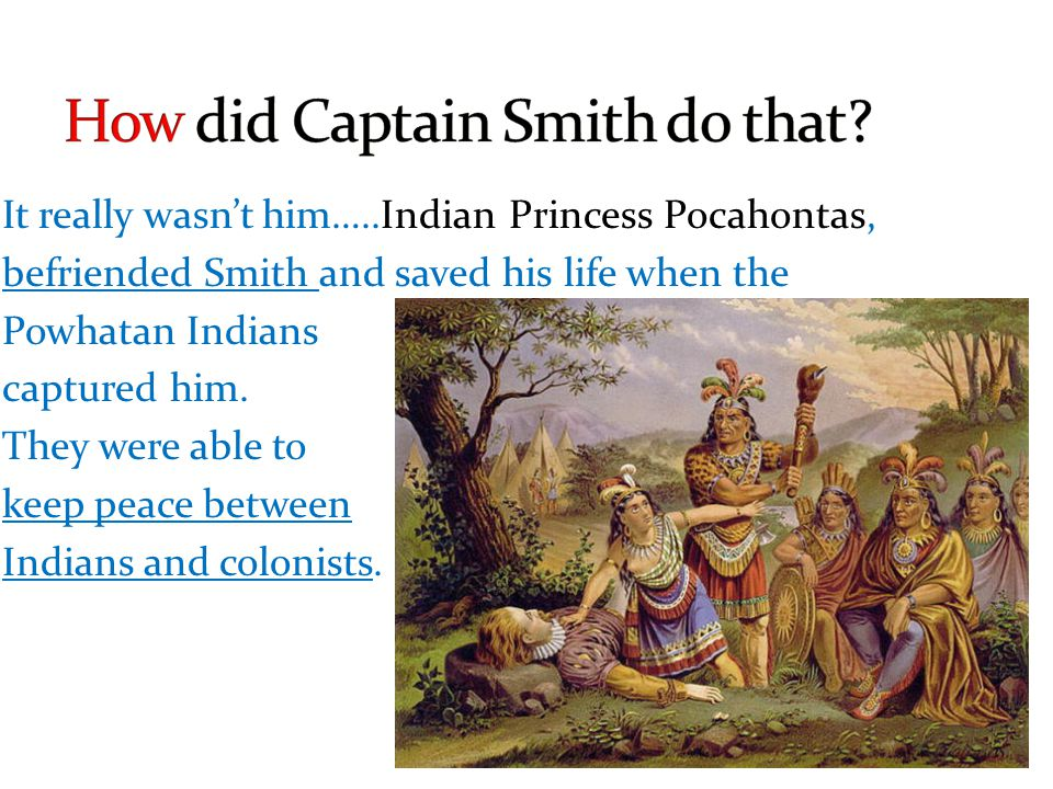 It really wasnt him…..Indian Princess Pocahontas, befriended Smith and saved his life when the Powhatan Indians captured him. They were able to keep p