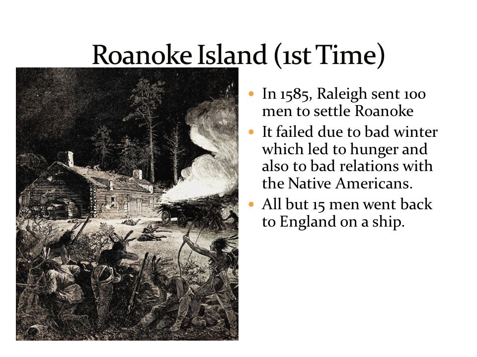 In 1585, Raleigh sent 100 men to settle Roanoke It failed due to bad winter which led to hunger and also to bad relations with the Native Americans. A
