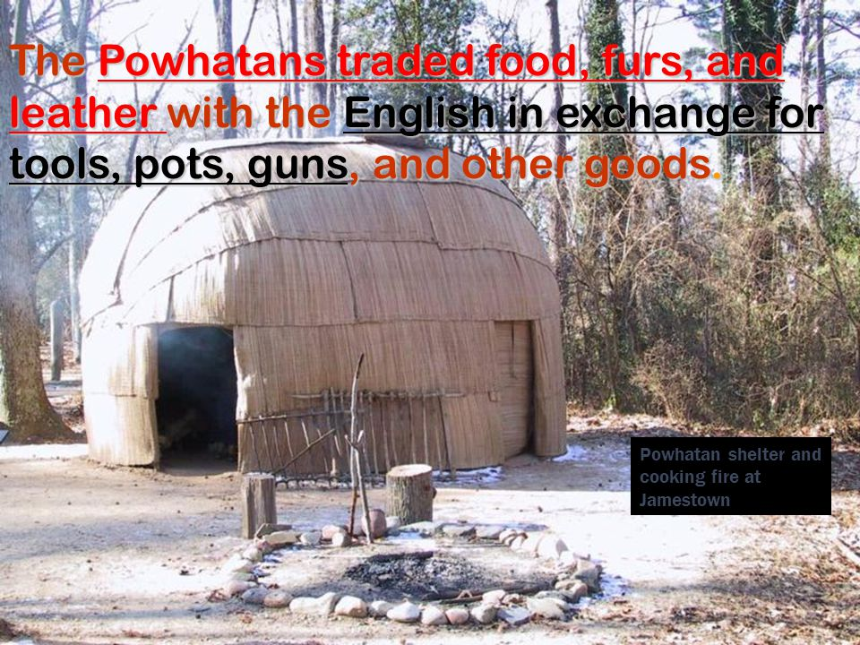 The Powhatans traded food, furs, and leather with the English in exchange for tools, pots, guns, guns, and other goods. Powhatan shelter and cooking f