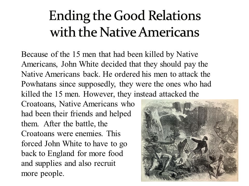 Because of the 15 men that had been killed by Native Americans, John White decided that they should pay the Native Americans back. He ordered his men