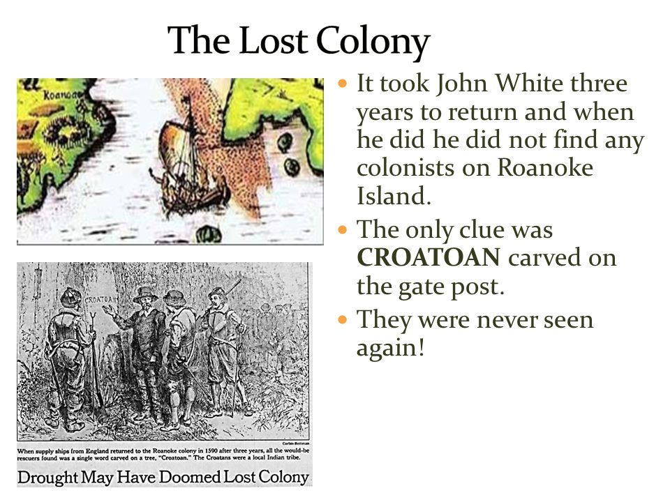 It took John White three years to return and when he did he did not find any colonists on Roanoke Island. The only clue was CROATOAN carved on the gat