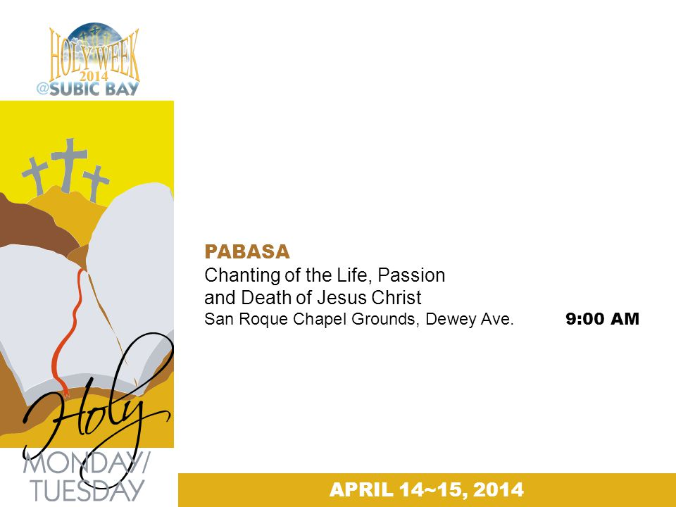 PABASA Chanting of the Life, Passion and Death of Jesus Christ San Roque Chapel Grounds, Dewey Ave. 9:00 AM APRIL 14~15, 2014