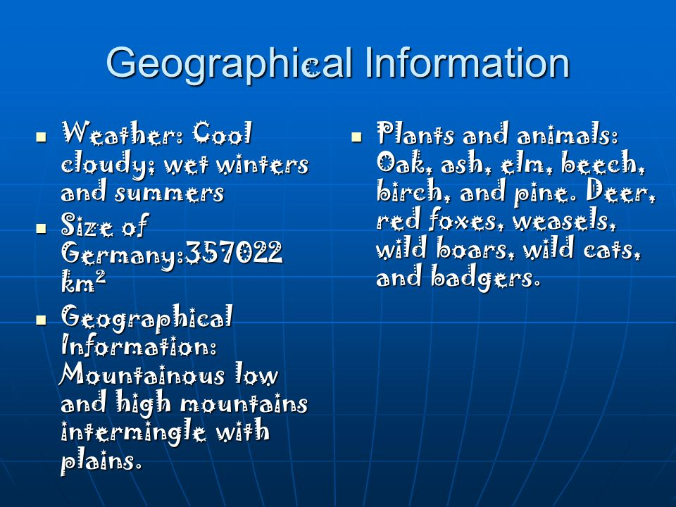 Geographi c al Information Weather: Cool cloudy; wet winters and summers Weather: Cool cloudy; wet winters and summers Size of Germany:357022 km² Size of Germany:357022 km² Geographical Information: Mountainous low and high mountains intermingle with plains.