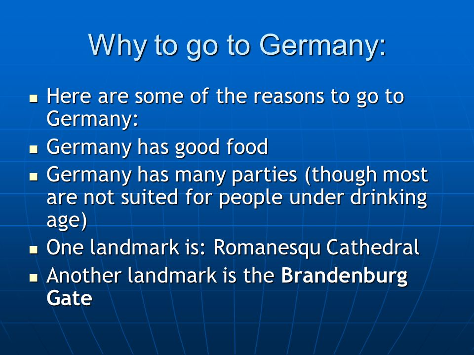 Why to go to Germany: Here are some of the reasons to go to Germany: Here are some of the reasons to go to Germany: Germany has good food Germany has good food Germany has many parties (though most are not suited for people under drinking age) Germany has many parties (though most are not suited for people under drinking age) One landmark is: Romanesqu Cathedral One landmark is: Romanesqu Cathedral Another landmark is the Brandenburg Gate Another landmark is the Brandenburg Gate