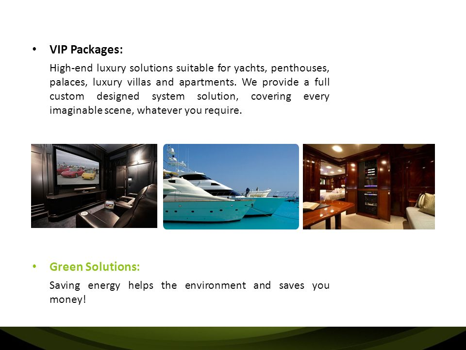 VIP Packages: High-end luxury solutions suitable for yachts, penthouses, palaces, luxury villas and apartments.