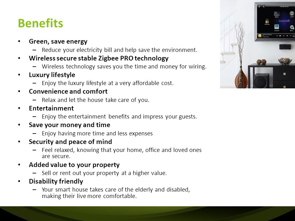 Benefits Green, save energy – Reduce your electricity bill and help save the environment. Wireless secure stable Zigbee PRO technology – Wireless tech