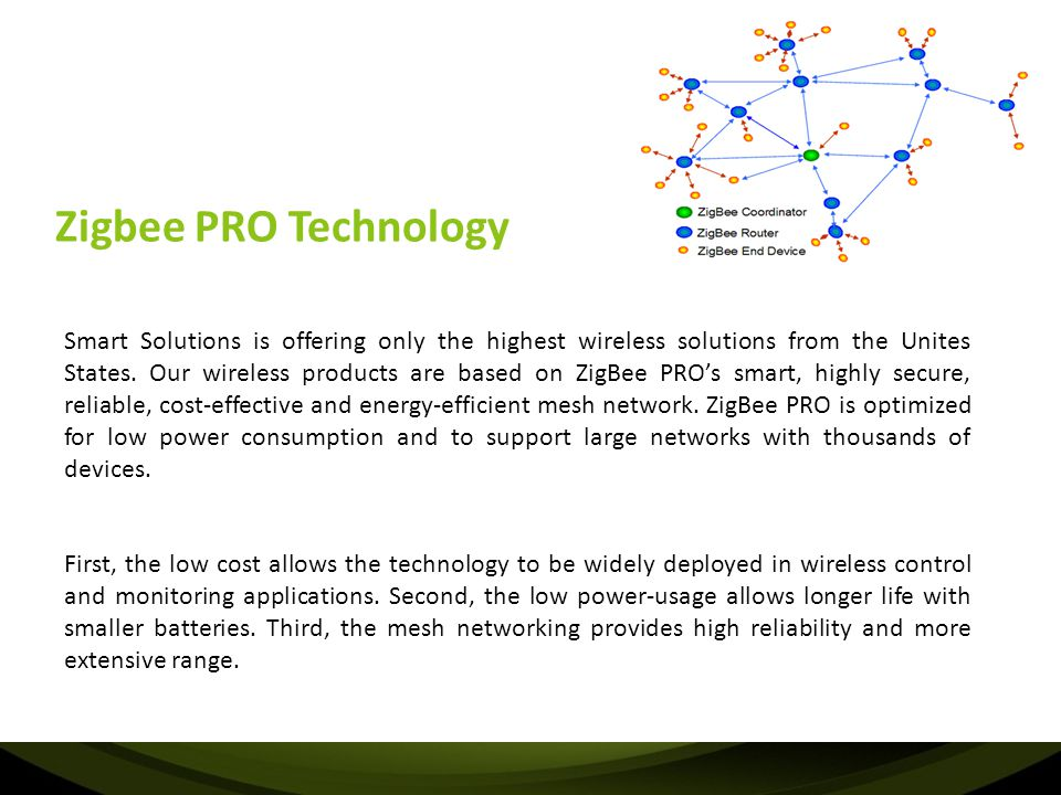 Zigbee PRO Technology Smart Solutions is offering only the highest wireless solutions from the Unites States. Our wireless products are based on ZigBe