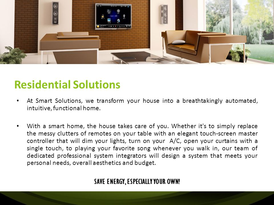Residential Solutions At Smart Solutions, we transform your house into a breathtakingly automated, intuitive, functional home. With a smart home, the
