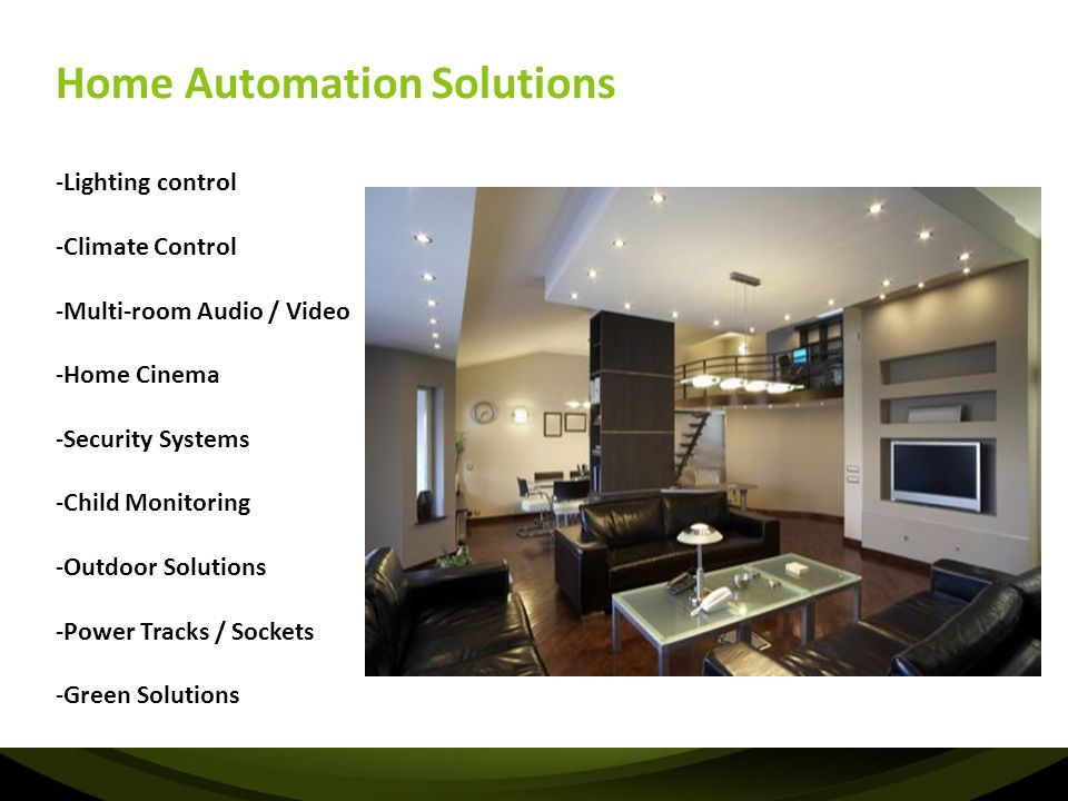 Home Automation Solutions -Lighting control -Climate Control -Multi-room Audio / Video -Home Cinema -Security Systems -Child Monitoring -Outdoor Solut