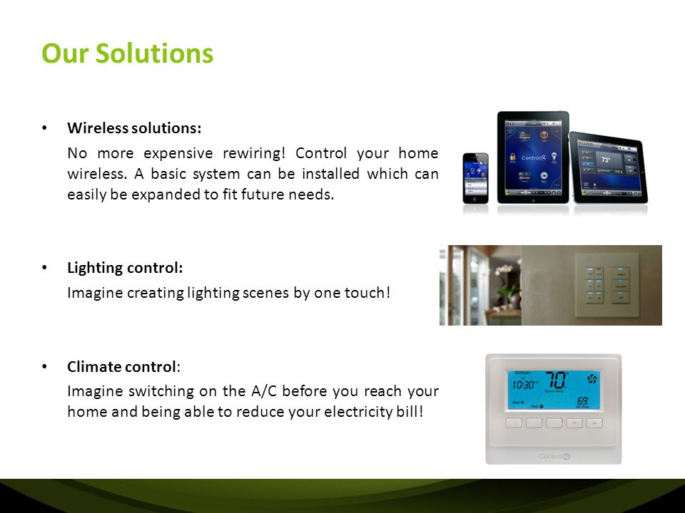 Our Solutions Wireless solutions: No more expensive rewiring! Control your home wireless. A basic system can be installed which can easily be expanded