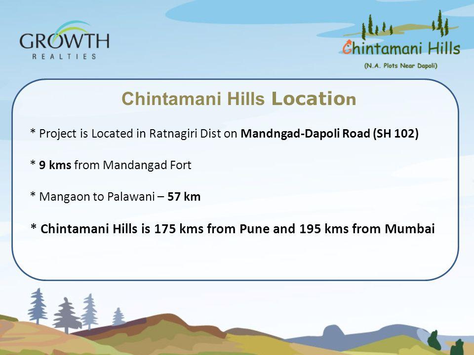 Chintamani Hills Locatio n * Project is Located in Ratnagiri Dist on Mandngad-Dapoli Road (SH 102) * 9 kms from Mandangad Fort * Mangaon to Palawani –