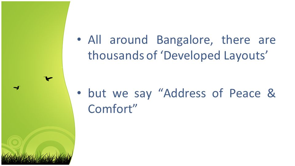 All around Bangalore, there are thousands of Developed Layouts but we say Address of Peace & Comfort