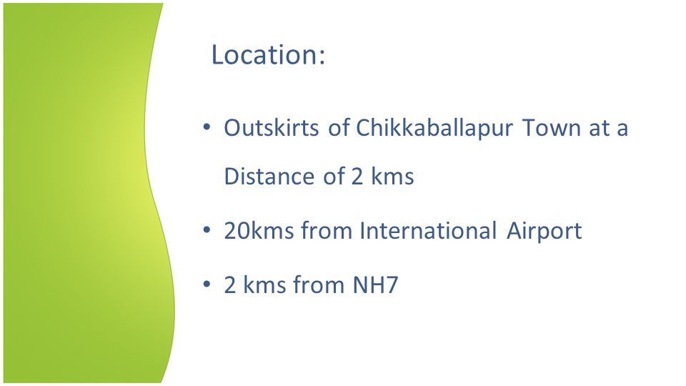 Location: Outskirts of Chikkaballapur Town at a Distance of 2 kms 20kms from International Airport 2 kms from NH7
