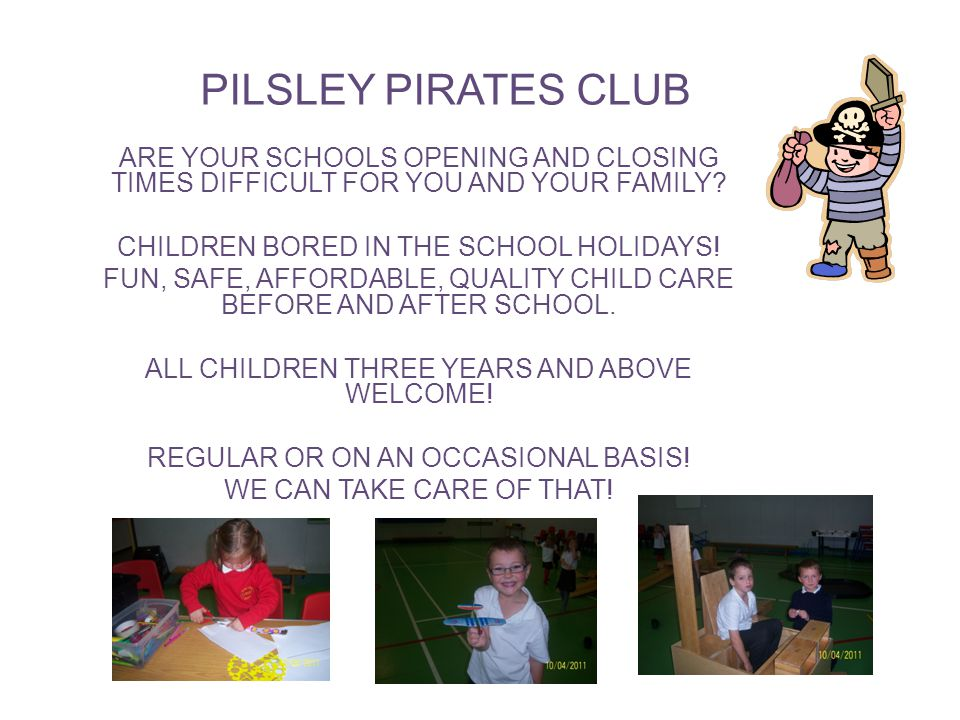 PILSLEY PIRATES CLUB ARE YOUR SCHOOLS OPENING AND CLOSING TIMES DIFFICULT FOR YOU AND YOUR FAMILY.