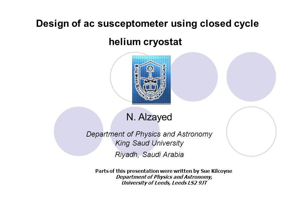 Design of ac susceptometer using closed cycle helium cryostat N. Alzayed Department of Physics and Astronomy King Saud University Riyadh, Saudi Arabia