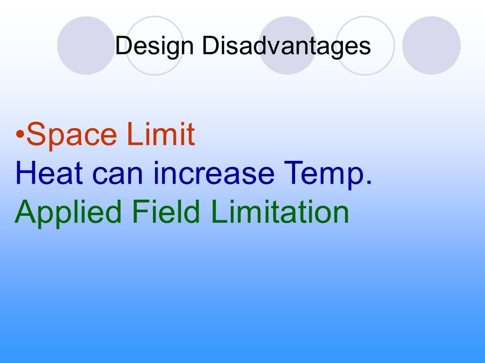 Design Disadvantages Space Limit Heat can increase Temp. Applied Field Limitation