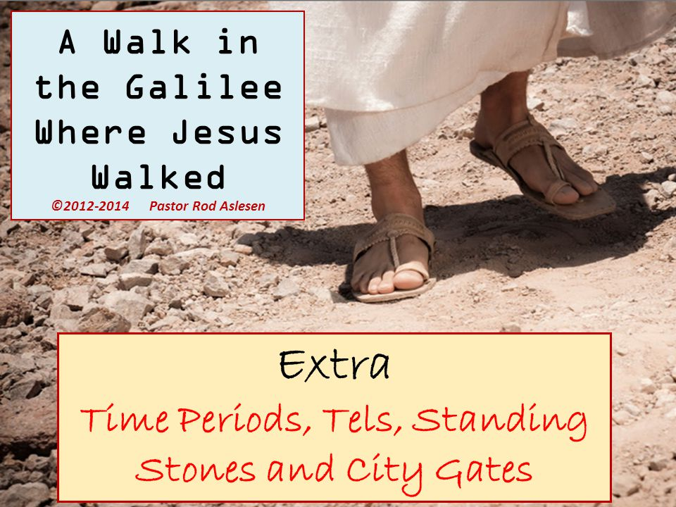 Extra Time Periods, Tels, Standing Stones and City Gates A Walk in the Galilee Where Jesus Walked ©2012-2014 Pastor Rod Aslesen