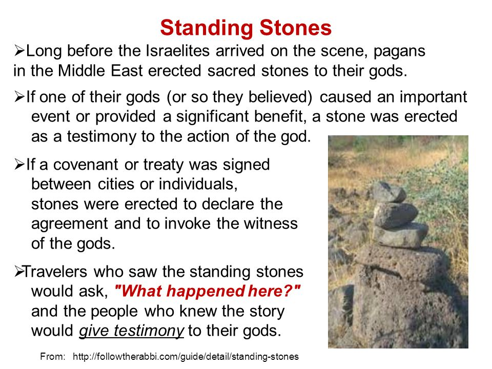 Standing Stones Long before the Israelites arrived on the scene, pagans in the Middle East erected sacred stones to their gods. If one of their gods (