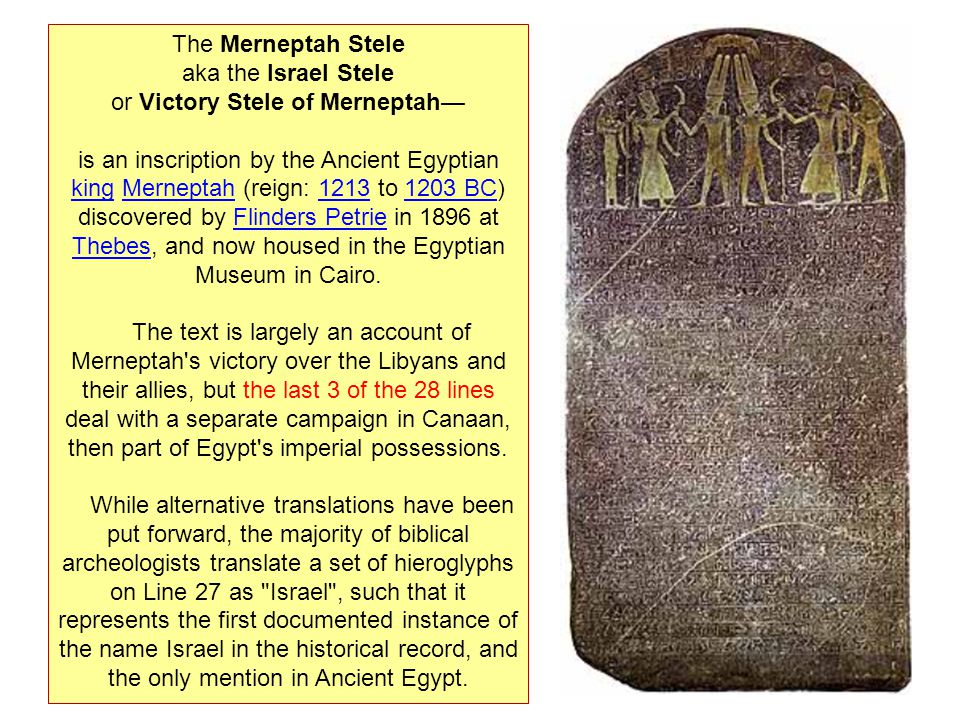 The Merneptah Stele aka the Israel Stele or Victory Stele of Merneptah is an inscription by the Ancient Egyptian king Merneptah (reign: 1213 to 1203 B