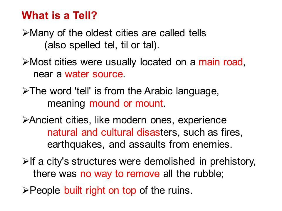 What is a Tell? Many of the oldest cities are called tells (also spelled tel, til or tal). Most cities were usually located on a main road, near a wat
