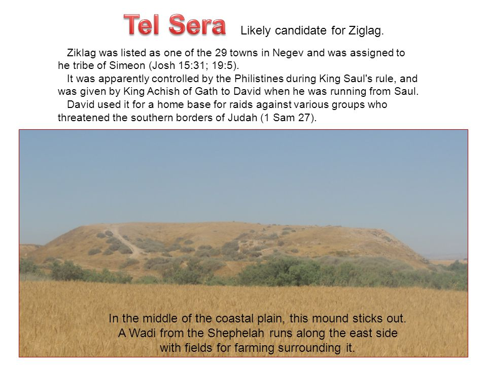 Likely candidate for Ziglag. Ziklag was listed as one of the 29 towns in Negev and was assigned to he tribe of Simeon (Josh 15:31; 19:5). It was appar