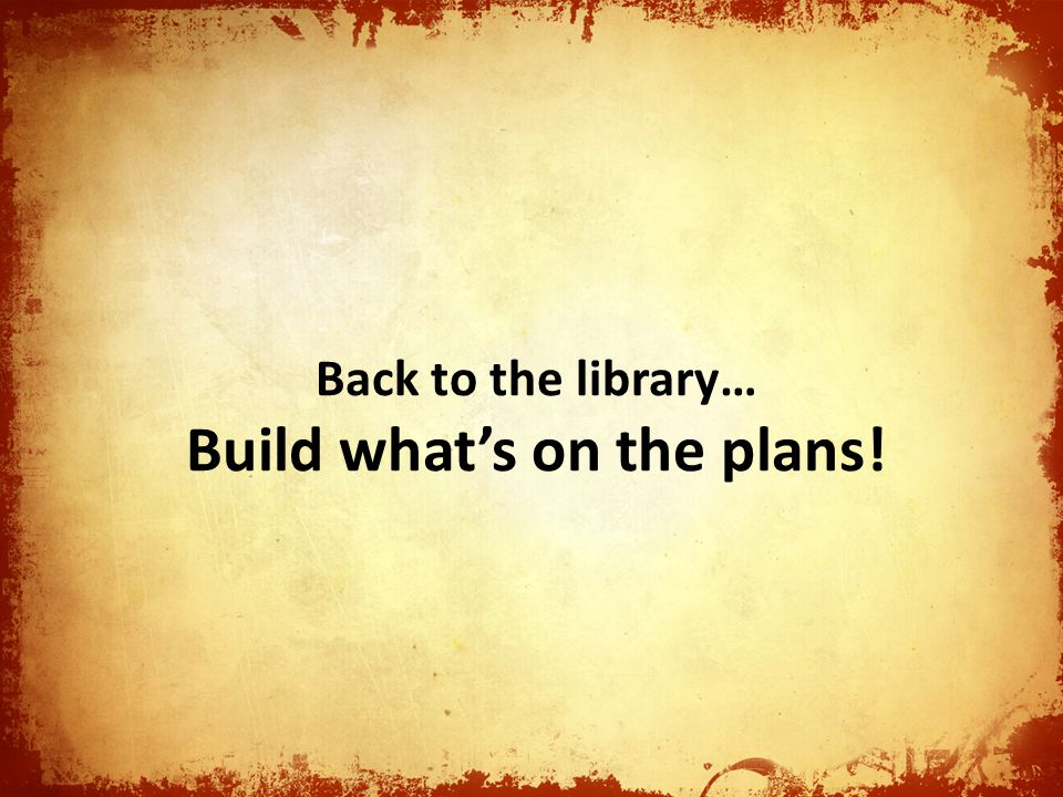 Back to the library… Build whats on the plans!
